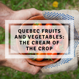 Quebec fruits and vegetables: The cream of the crop!